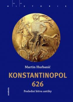 Martin Hurbanič: Konstantinopol 626 – poslední bitva antiky (Academia)